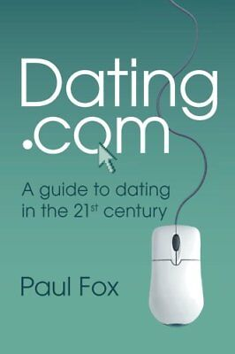 Dating.com: A guide to dating in the 21st century by Fox, Mr Paul Edward Book