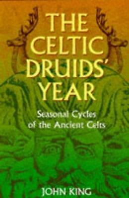 The Celtic Druids Year : Seasonal Cycles of the Ancient Celts by King, John, III
