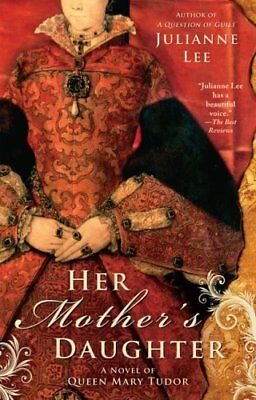 Her Mother's Daughter: A Novel of Queen Mary Tudor by Lee, Julianne Book The
