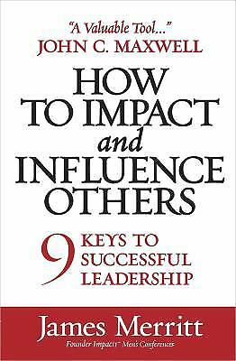 How to Impact and Influence Others : 9 Keys to Successful Leadership