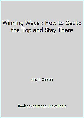 Winning Ways : How to Get to the Top and Stay There by Gayle Carson