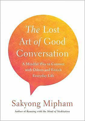 The Lost Art of Good Conversation : A Mindful Way to Connect with Others and...
