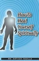 How to Heal Yourself Spiritually : How to Develop a Healing Consciousness