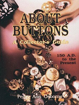 About Buttons: A Collector's Guide 150 A.D. to the Present by Osborne, Peggy Ann