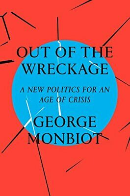 Out of the Wreckage: A New Politics for an Age of Crisis by George Monbiot Book