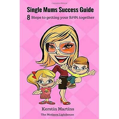 Single Mums Success Guide: 8 Step Guide to Getting Your S#@t Together (The Mothe