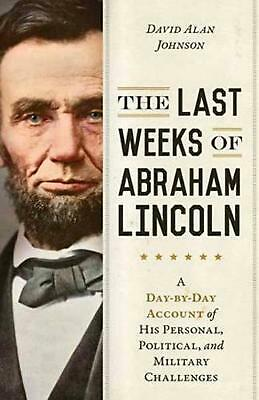 The Last Weeks of Abraham Lincoln: A Day-by-Day Account of His Personal, Politic