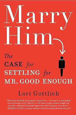 Marry Him : The Case for Settling for Mr. Good Enough by Lori Gottlieb