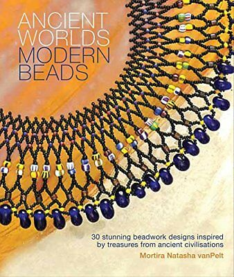 Ancient Worlds Modern Beads: 30 Stunning Beadwork Designs Inspired by Treasures