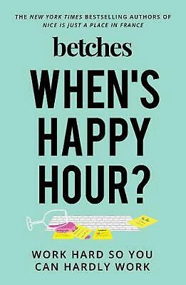 When's Happy Hour?: Work Hard So You Can Hardly Work by Betches Hardcover Book F