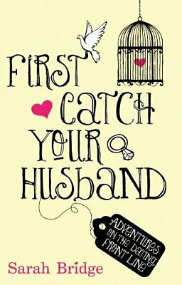 First Catch Your Husband: Adventures on the Dating Front Line by Bridge, Sarah