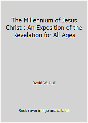 The Millennium of Jesus Christ : An Exposition of the Revelation for...  (ExLib)
