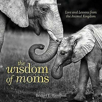The Wisdom of Moms: Love and Lessons from the Animal Kingdom Hamilton, Bridget