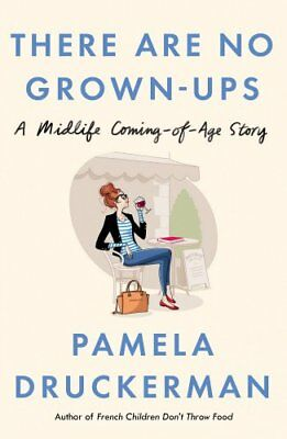 There Are No Grown-Ups: A midlife coming-of-age story by Druckerman, Pamela The