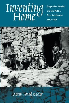 Inventing Home: Emigration, Gender, and the Middle Class in Lebanon, 1870-192..