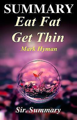 Summary - Eat Fat Get Thin : By Mark Hyman - Why the Fat We Eat Is the Key to...