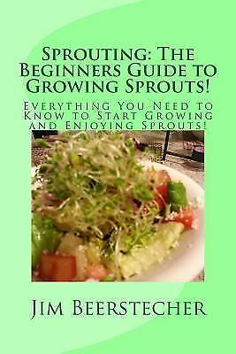 Sprouting: the Beginners Guide to Growing Sprouts! : Everything You Need to...