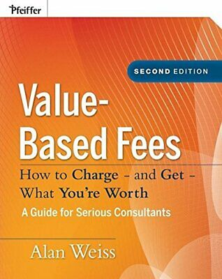 Value-Based Fees: How to Charge - and Get - What You'... by Weiss, Alan Hardback