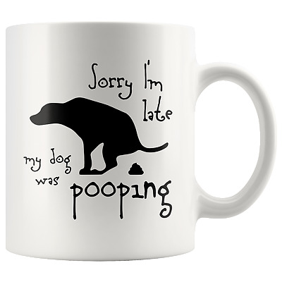 SORRY I'M LATE MY DOG WAS POOPING Funny Gift For Owner * Coffee Mug 11oz.