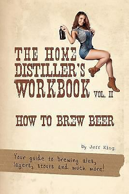 The Home Distiller's Workbook Vol II : How to Brew Beer, a Beginners Guide to...