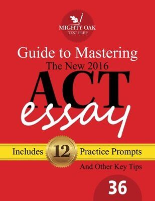 Mighty Oak Guide to Mastering the 2016 ACT Essay: For the new (2016-) 36-poin…