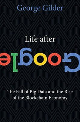 Life After Google: The Fall of Big Data and the Rise of the Blockchain Econom…