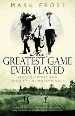 The Greatest Game Ever Played: Vardon, Ouimet and the... by Frost, Mark Hardback