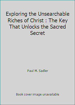 Exploring the Unsearchable Riches of Christ : The Key That Unlocks the Sacred...