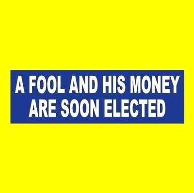 """Funny """"A FOOL AND HIS MONEY ARE SOON ELECTED"""" Anti Donald Trump BUMPER STICKER"""