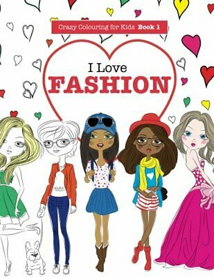 I Love Fashion: Volume 1 (Crazy Colouring For Kids) by James, Elizabeth Book The