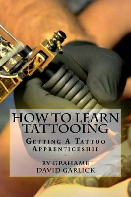 How to Learn Tattooing : Getting a Tattoo Apprenticeship by Grahame Garlick...