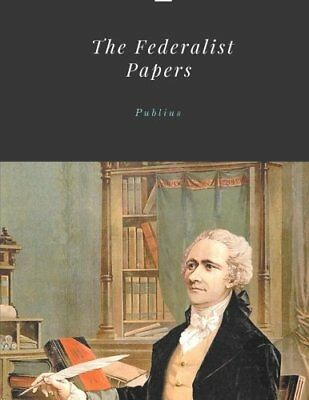 The Federalist Papers by Publius Unabridged 1787 Original Version by Publius