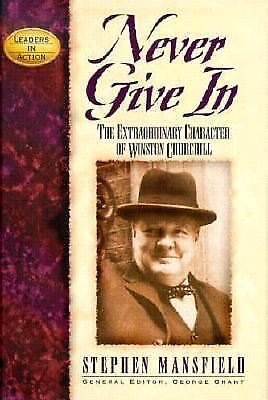 Never Give In : The Extraordinary Character of Winston Churchill