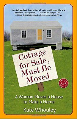 Cottage for Sale, Must Be Moved: A Woman Moves a House to Ma... by Whouley, Kate
