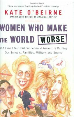 Women Who Make the World Worse: And How Their Radical Femin... by O'Beirne, Kate