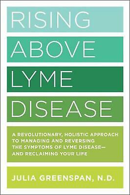 Rising Above Lyme Disease: A Revolutionary, Holistic Approach to Managing and Re