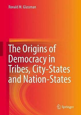 Origins of Democracy in Tribes, City-states and Nation-states by Ronald M. Glass