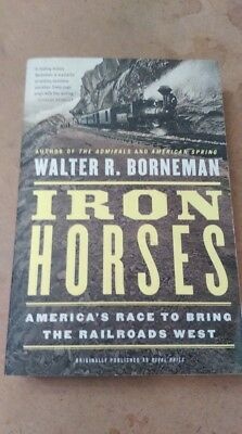 "Walter R. Borneman ""Iron Horses"" America's Race to bring the Railroads West"