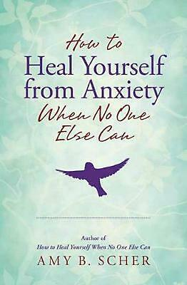How to Heal Yourself from Anxiety When No One Else Can by Amy B. Scher Free Ship