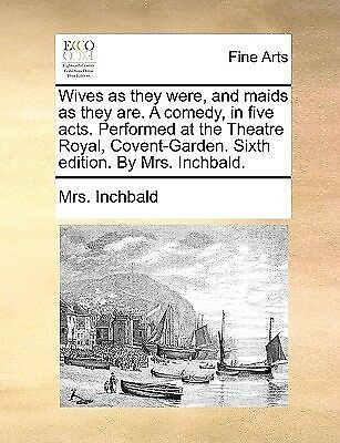 Wives as They Were Maids as They Are Comedy in Five Acts by Inchbald Elizabeth