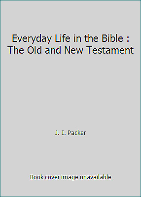 Everyday Life in the Bible : The Old and New Testament by J. I. Packer