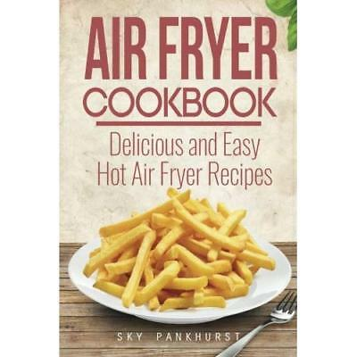 Air Fryer Cookbook: Delicious and Easy Hot Air Fryer Recipes Sky Pankhurst