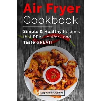 Air Fryer Cookbook: Simple and Healthy Recipes That Really Work and Taste Great!