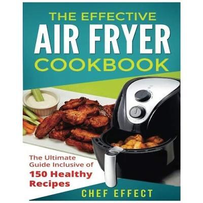 The Effective Air Fryer Cookbook: The Ultimate Guide Inclusive of 150 Healthy Re