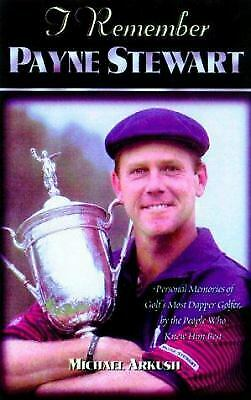 I Remember Payne Stewart : Personal Memories of Golf's Most Dapper Champion...