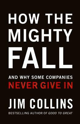 How the Mighty Fall : And Why Some Companies Never Give In by Jim Collins (2009,