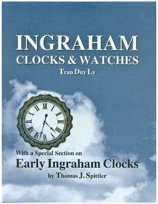 Ingraham Clocks & Watches: With a Special Section on Early Ingraham Clocks by…