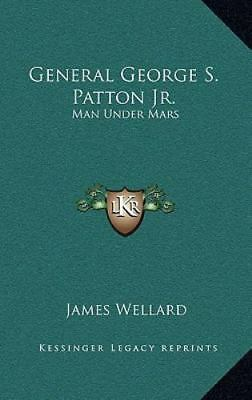 General George S Patton Jr : Man under Mars by James Wellard