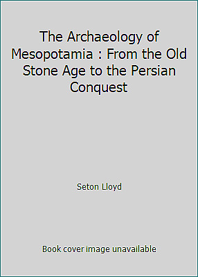 The Archaeology of Mesopotamia : From the Old Stone Age to the Persian Conquest