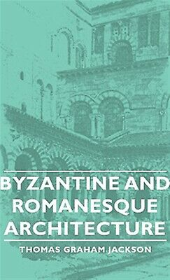Byzantine and Romanesque Architecture by Jackson, Thomas Graham 9781443728775